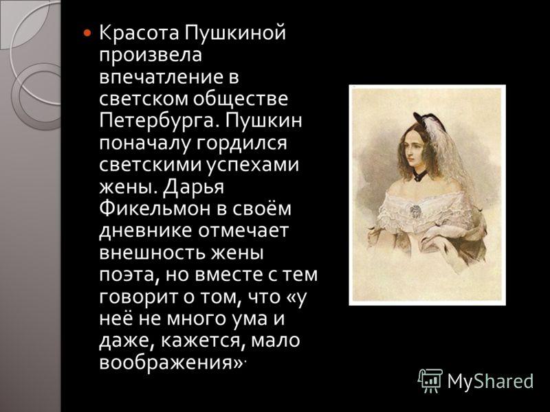 Красота Пушкиной произвела впечатление в светском обществе Петербурга. Пушкин поначалу гордился светскими успехами жены. Дарья Фикельмон в своём дневнике отмечает внешность жены поэта, но вместе с тем говорит о том, что « у неё не много ума и даже, к