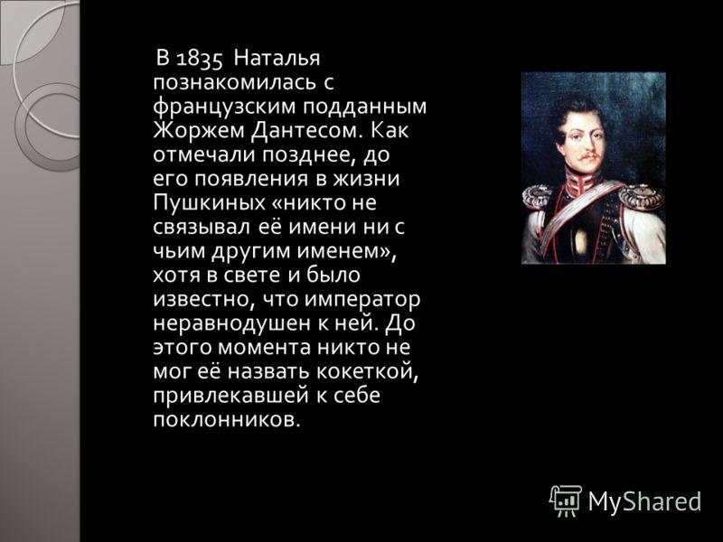 В 1835 Наталья познакомилась с французским подданным Жоржем Дантесом. Как отмечали позднее, до его появления в жизни Пушкиных « никто не связывал её имени ни с чьим другим именем », хотя в свете и было известно, что император неравнодушен к ней. До э