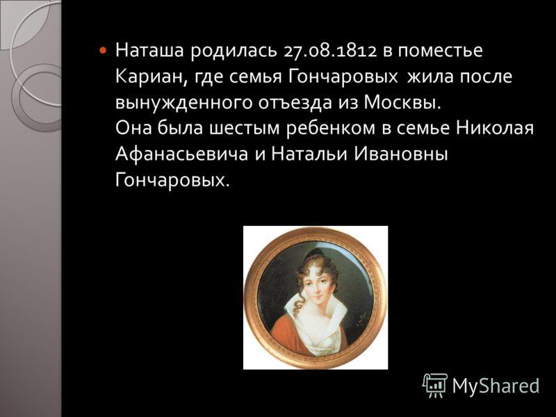 Наташа родилась 27.08.1812 в поместье Кариан, где семья Гончаровых жила после вынужденного отъезда из Москвы. Она была шестым ребенком в семье Николая Афанасьевича и Натальи Ивановны Гончаровых.