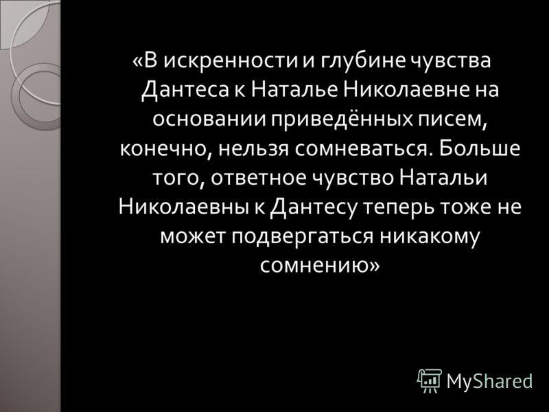 « В искренности и глубине чувства Дантеса к Наталье Николаевне на основании приведённых писем, конечно, нельзя сомневаться. Больше того, ответное чувство Натальи Николаевны к Дантесу теперь тоже не может подвергаться никакому сомнению »