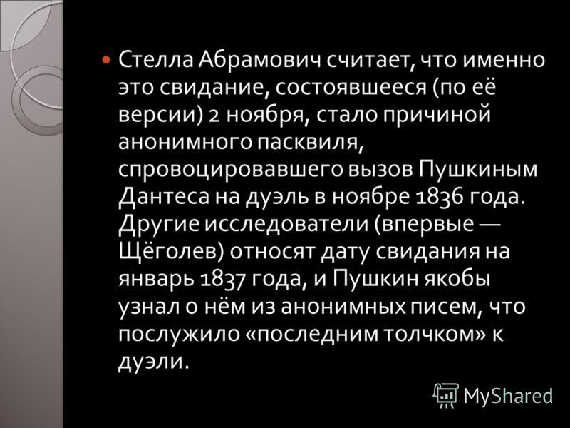 Стелла Абрамович считает, что именно это свидание, состоявшееся ( по её версии ) 2 ноября, стало причиной анонимного пасквиля, спровоцировавшего вызов Пушкиным Дантеса на дуэль в ноябре 1836 года. Другие исследователи ( впервые Щёголев ) относят дату