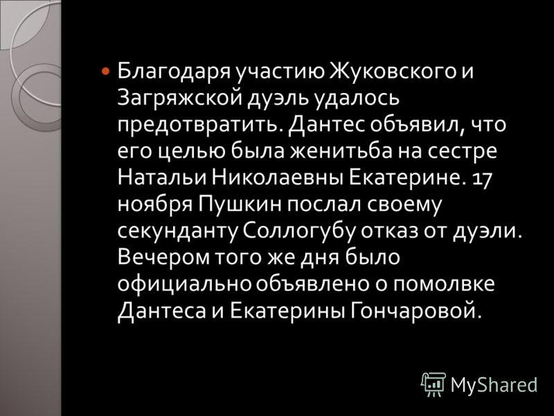 Благодаря участию Жуковского и Загряжской дуэль удалось предотвратить. Дантес объявил, что его целью была женитьба на сестре Натальи Николаевны Екатерине. 17 ноября Пушкин послал своему секунданту Соллогубу отказ от дуэли. Вечером того же дня было оф