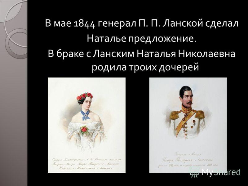 В мае 1844 генерал П. П. Ланской сделал Наталье предложение. В браке с Ланским Наталья Николаевна родила троих дочерей