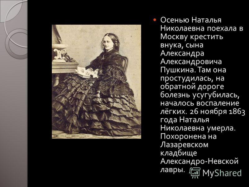Осенью Наталья Николаевна поехала в Москву крестить внука, сына Александра Александровича Пушкина. Там она простудилась, на обратной дороге болезнь усугубилась, началось воспаление лёгких. 26 ноября 1863 года Наталья Николаевна умерла. Похоронена на