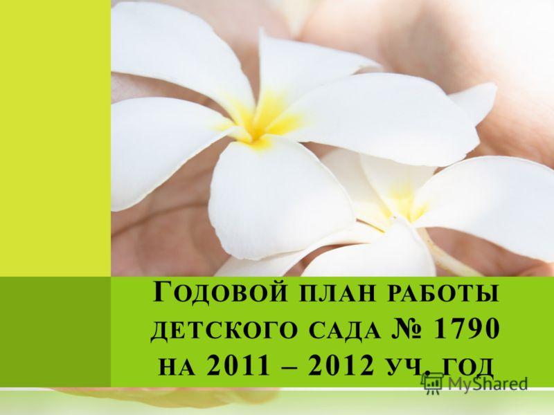 Г ОДОВОЙ ПЛАН РАБОТЫ ДЕТСКОГО САДА 1790 НА 2011 – 2012 УЧ. ГОД