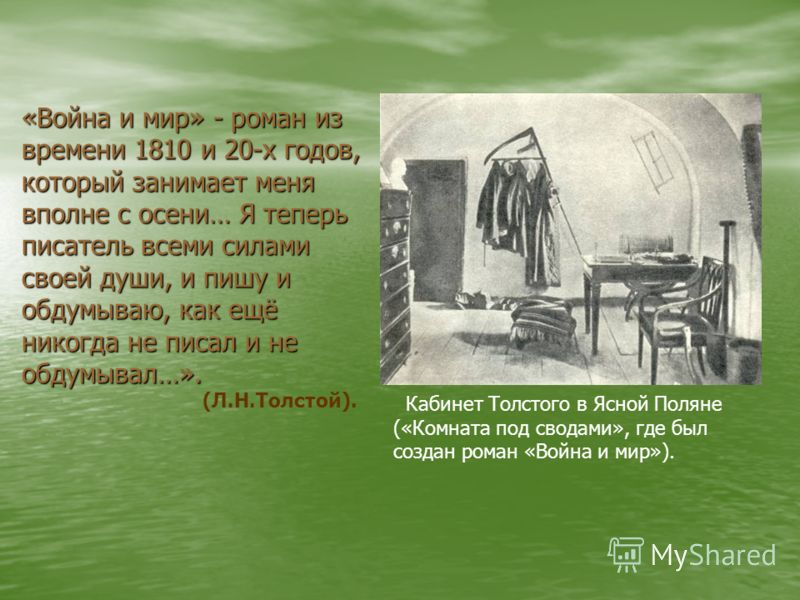 Кабинет Толстого в Ясной Поляне («Комната под сводами», где был создан роман «Война и мир»). «Война и мир» - роман из времени 1810 и 20-х годов, который занимает меня вполне с осени… Я теперь писатель всеми силами своей души, и пишу и обдумываю, как