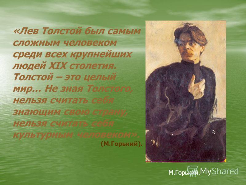 «Лев Толстой был самым сложным человеком среди всех крупнейших людей XIX столетия. Толстой – это целый мир… Не зная Толстого, нельзя считать себя знающим свою страну, нельзя считать себя культурным человеком». (М.Горький). М.Горький.