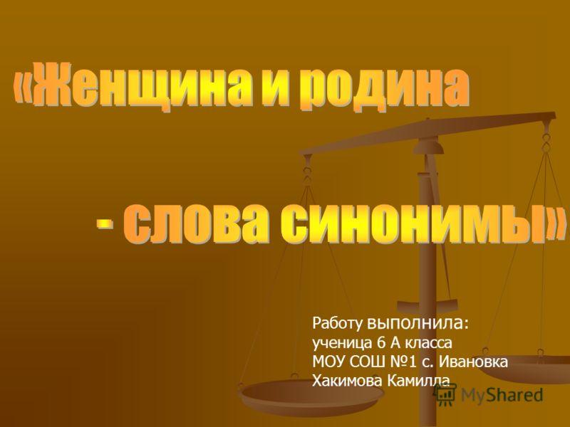 Работу выполнила : ученица 6 А класса МОУ СОШ 1 с. Ивановка Хакимова Камилла