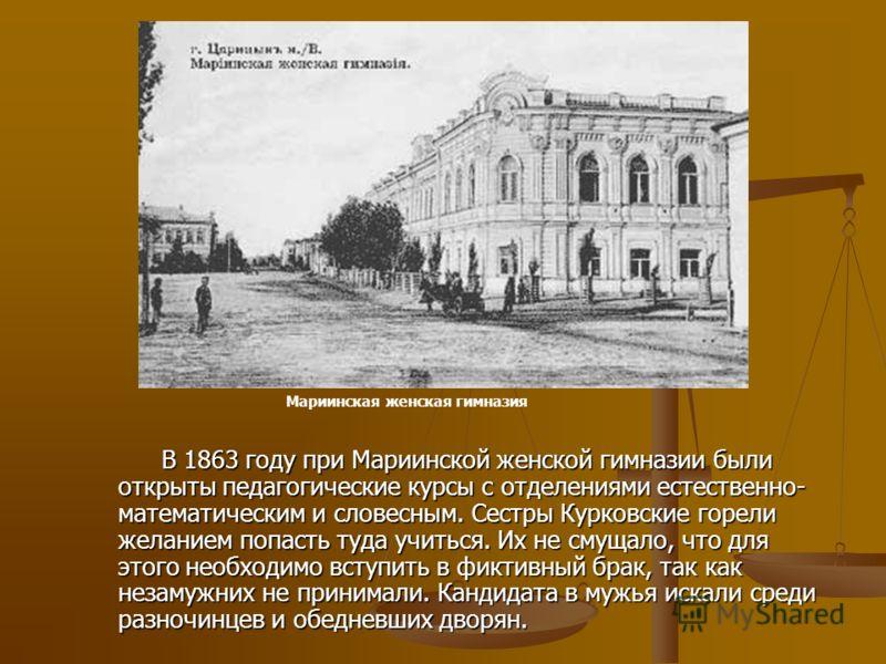В 1863 году при Мариинской женской гимназии были открыты педагогические курсы с отделениями естественно- математическим и словесным. Сестры Курковские горели желанием попасть туда учиться. Их не смущало, что для этого необходимо вступить в фиктивный