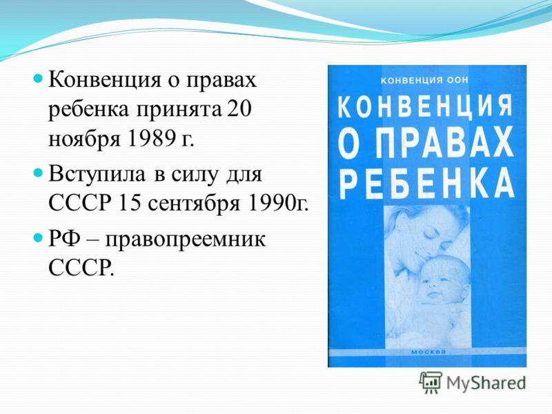 Конвенция о правах ребенка принята 20 ноября 1989 г. Вступила в силу для СССР 15 сентября 1990г. РФ – правопреемник СССР.