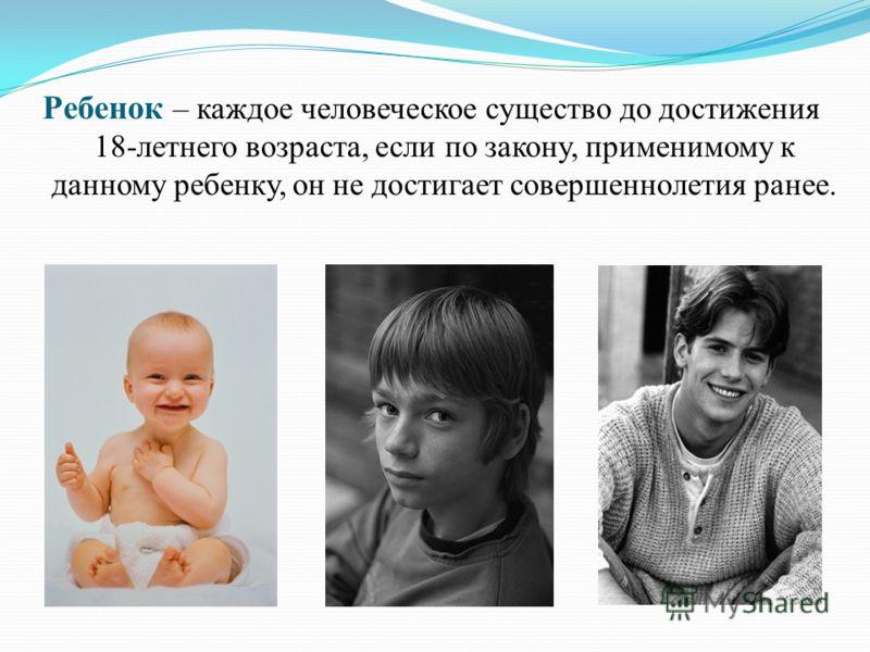 Ребенок – каждое человеческое существо до достижения 18-летнего возраста, если по закону, применимому к данному ребенку, он не достигает совершеннолетия ранее.