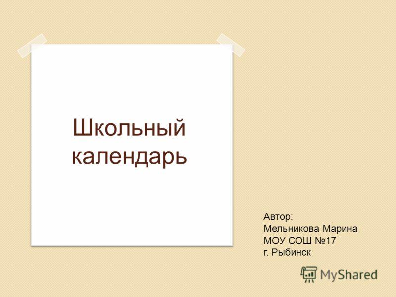 Школьный календарь Автор: Мельникова Марина МОУ СОШ 17 г. Рыбинск