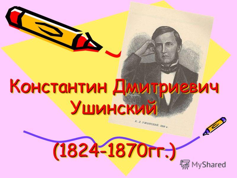 Константин Дмитриевич Ушинский (1824-1870гг.)