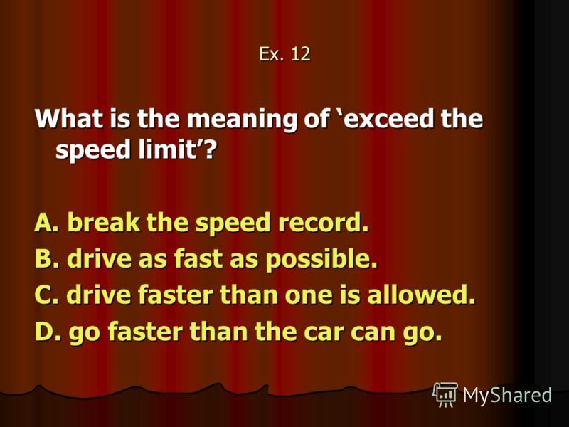 Ex. 12 What is the meaning of exceed the speed limit? A. break the speed record. B. drive as fast as possible. C. drive faster than one is allowed. D. go faster than the car can go.