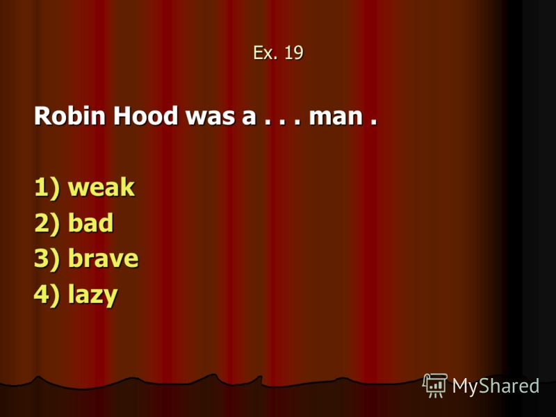 Ex. 19 Robin Hood was a... man. 1) weak 2) bad 3) brave 4) lazy