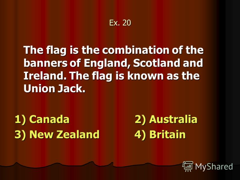 Ex. 20 The flag is the combination of the banners of England, Scotland and Ireland. The flag is known as the Union Jack. 1) Canada2) Australia 3) New Zealand4) Britain