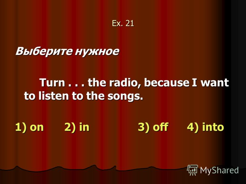 Ex. 21 Выберите нужное Turn... the radio, because I want to listen to the songs. 1) on2) in3) off 4) into