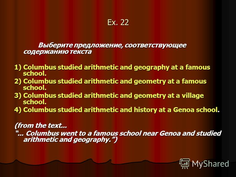 Ex. 22 Выберите предложение, соответствующее содержанию текста 1) Columbus studied arithmetic and geography at a famous school. 2) Columbus studied arithmetic and geometry at a famous school. 3) Columbus studied arithmetic and geometry at a village s
