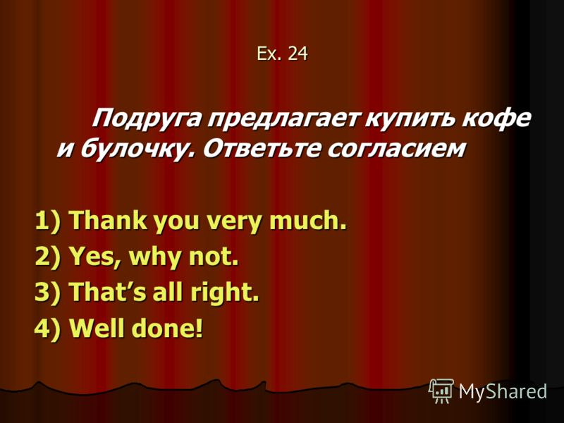 Ex. 24 Подруга предлагает купить кофе и булочку. Ответьте согласием 1) Thank you very much. 2) Yes, why not. 3) Thats all right. 4) Well done!