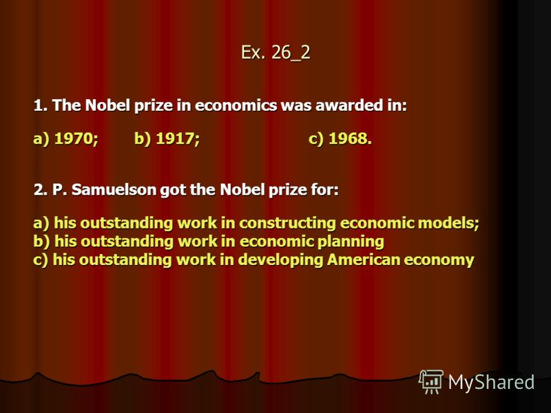 Ex. 26_2 1. The Nobel prize in economics was awarded in: 1. The Nobel prize in economics was awarded in: a) 1970; b) 1917;c) 1968. 2. P. Samuelson got the Nobel prize for: 2. P. Samuelson got the Nobel prize for: a) his outstanding work in constructi
