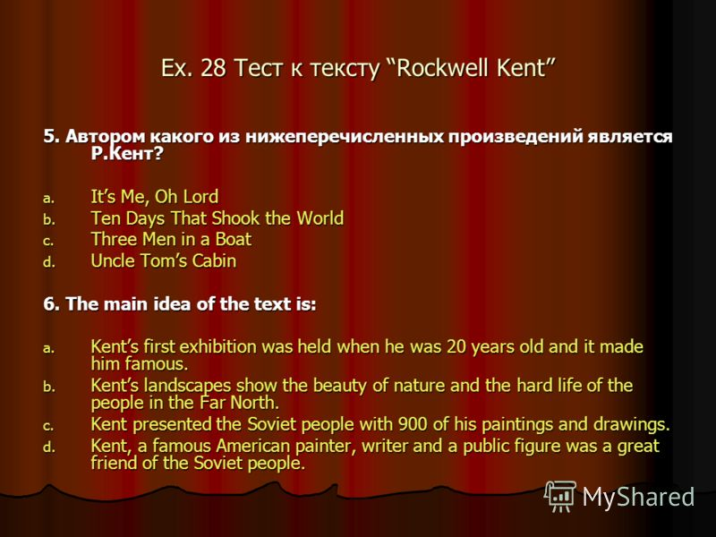 Ex. 28 Тест к тексту Rockwell Kent 5. Автором какого из нижеперечисленных произведений является Р.Кент? a. Its Me, Oh Lord b. Ten Days That Shook the World c. Three Men in a Boat d. Uncle Toms Cabin 6. The main idea of the text is: a. Kents first exh