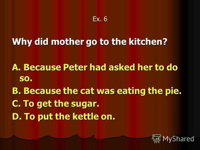 Ex. 6 Why did mother go to the kitchen? A. Because Peter had asked her to do so. B. Because the cat was eating the pie. C. To get the sugar. D. To put the kettle on.