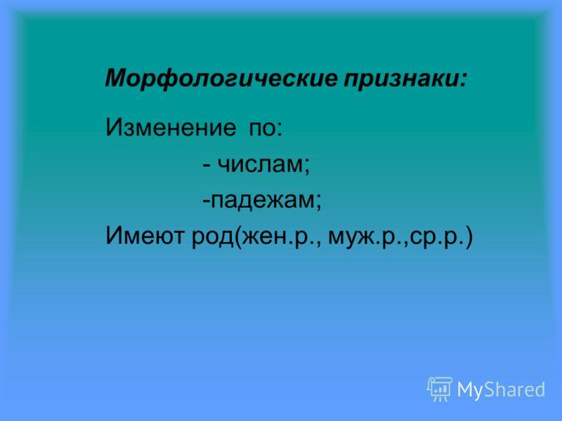 Морфологические признаки: Изменение по: - числам; -падежам; Имеют род(жен.р., муж.р.,ср.р.)