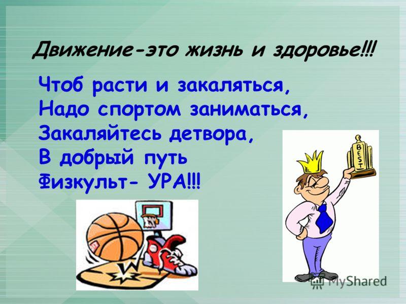 Движение-это жизнь и здоровье!!! Чтоб расти и закаляться, Надо спортом заниматься, Закаляйтесь детвора, В добрый путь Физкульт- УРА!!!