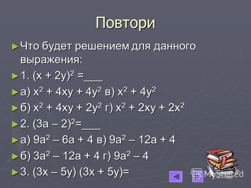 Повтори Что будет решением для данного выражения: Что будет решением для данного выражения: 1. (х + 2у) 2 =___ 1. (х + 2у) 2 =___ а) х 2 + 4ху + 4у 2 в) х 2 + 4у 2 а) х 2 + 4ху + 4у 2 в) х 2 + 4у 2 б) х 2 + 4ху + 2у 2 г) х 2 + 2ху + 2х 2 б) х 2 + 4ху