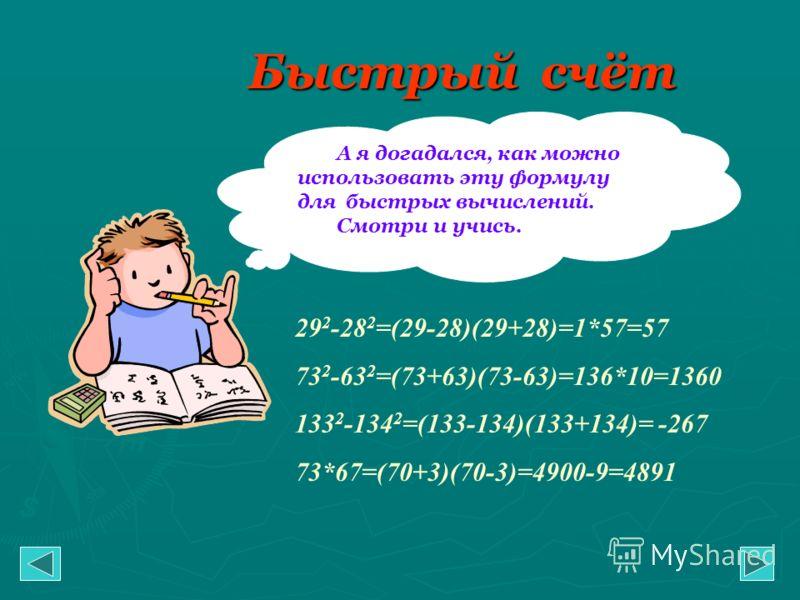 Быстрый счёт А я догадался, как можно использовать эту формулу для быстрых вычислений. Смотри и учись. 29 2 -28 2 =(29-28)(29+28)=1*57=57 73 2 -63 2 =(73+63)(73-63)=136*10=1360 133 2 -134 2 =(133-134)(133+134)= -267 73*67=(70+3)(70-3)=4900-9=4891