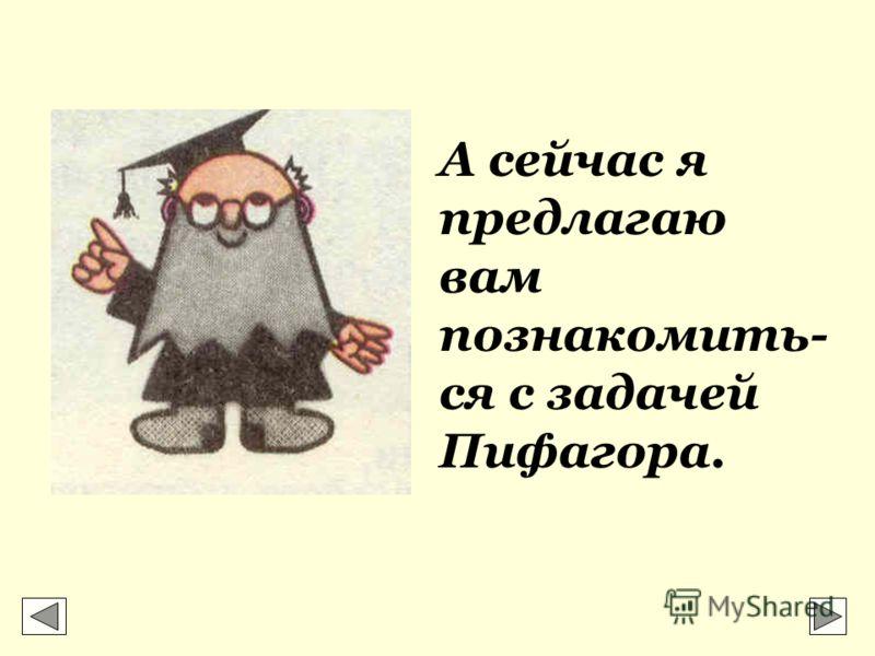А сейчас я предлагаю вам познакомить- ся с задачей Пифагора.