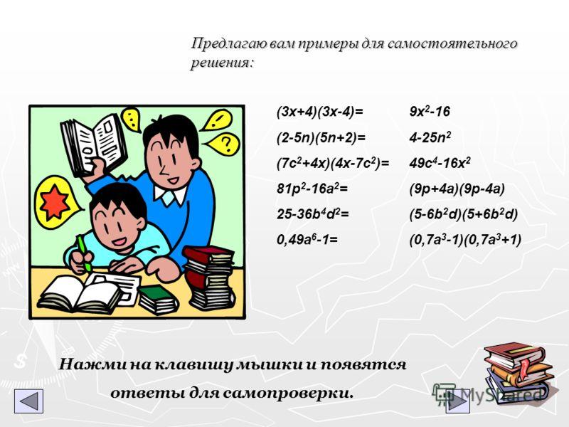 Предлагаю вам примеры для самостоятельного решения: (3x+4)(3x-4)= (2-5n)(5n+2)= (7с 2 +4x)(4x-7c 2 )= 81p 2 -16a 2 = 25-36b 4 d 2 = 0,49a 6 -1= Нажми на клавишу мышки и появятся ответы для самопроверки. 9x 2 -16 4-25n 2 49c 4 -16x 2 (9p+4a)(9p-4a) (5