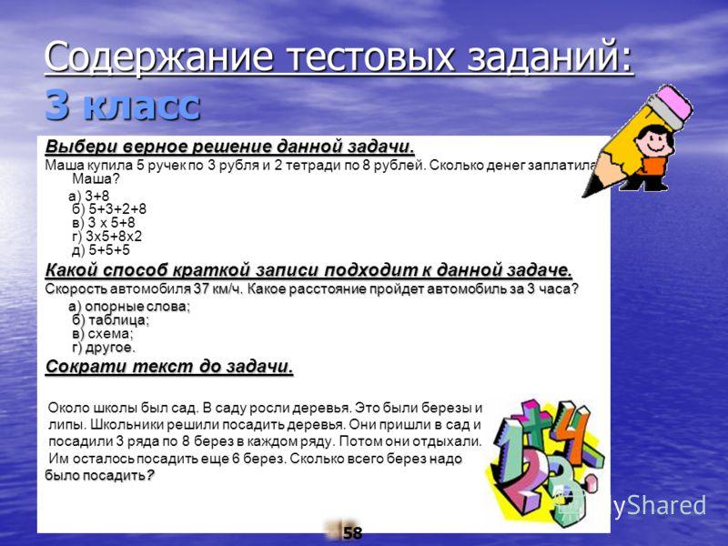 Содержание тестовых заданий: 3 класс Выбери верное решение данной задачи. Маша купила 5 ручек по 3 рубля и 2 тетради по 8 рублей. Сколько денег заплатила Маша? а) 3+8 б) 5+3+2+8 в) 3 х 5+8 г) 3х5+8х2 д) 5+5+5 Какой способ краткой записи подходит к да