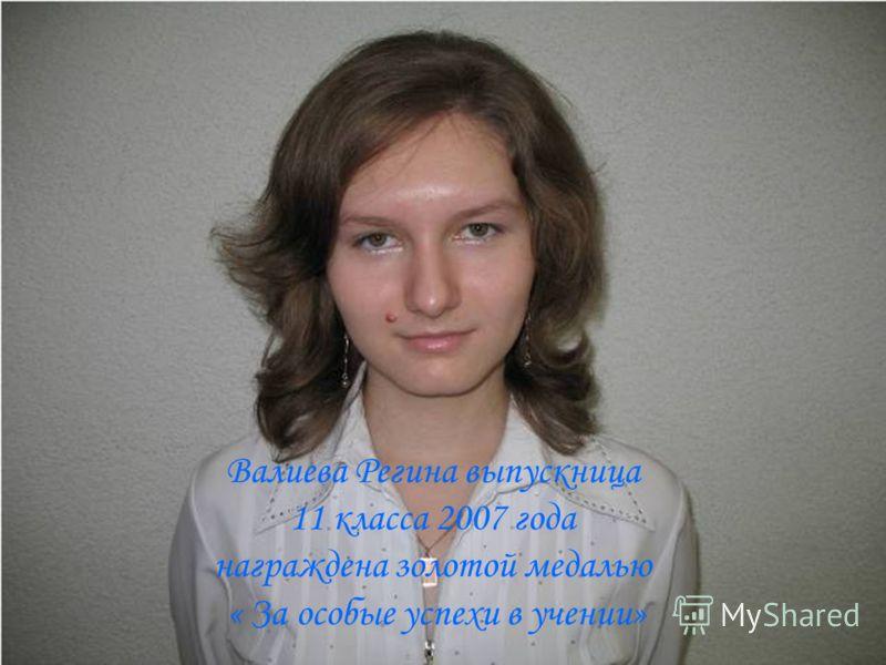 Валиева Регина выпускница 11 класса 2007 года награждена золотой медалью « За особые успехи в учении»