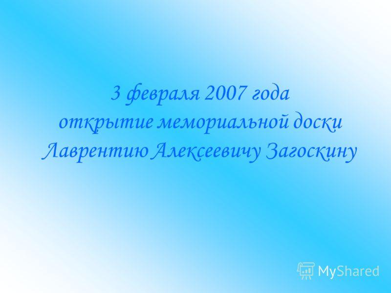 3 февраля 2007 года открытие мемориальной доски Лаврентию Алексеевичу Загоскину