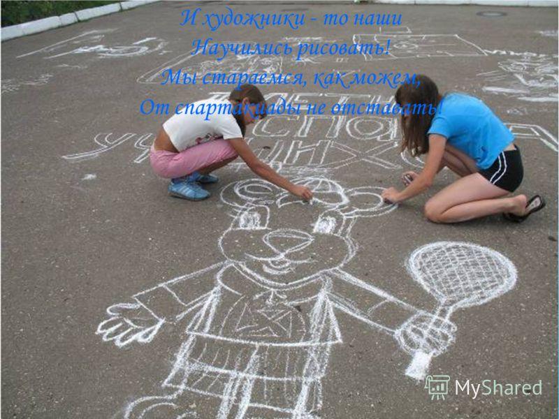 И художники - то наши Научились рисовать! Мы стараемся, как можем, От спартакиады не отставать!