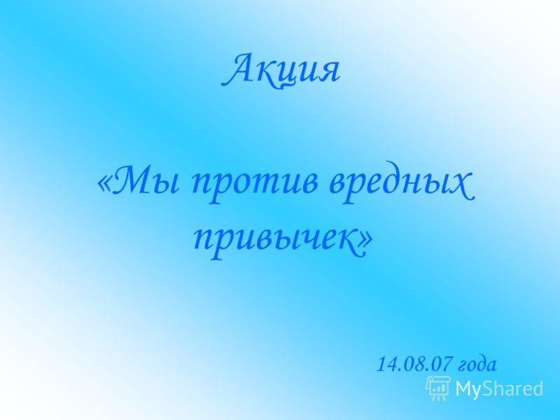 Акция «Мы против вредных привычек» 14.08.07 года