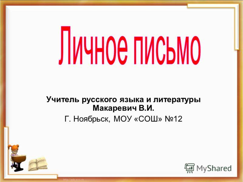 Учитель русского языка и литературы Макаревич В.И. Г. Ноябрьск, МОУ «СОШ» 12