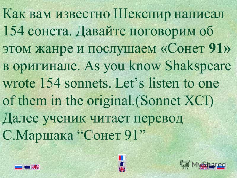 Как вам известно Шекспир написал 154 сонета. Давайте поговорим об этом жанре и послушаем «Cонет 91» в оригинале. As you know Shakspeare wrote 154 sonnets. Lets listen to one of them in the original.(Sonnet XCI) Далее ученик читает перевод С.Маршака С