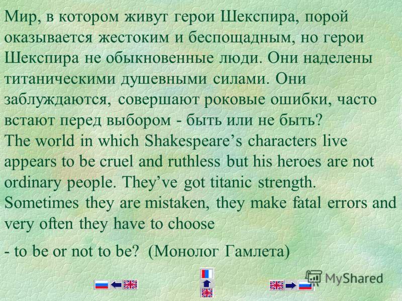 Мир, в котором живут герои Шекспира, порой оказывается жестоким и беспощадным, но герои Шекспира не обыкновенные люди. Они наделены титаническими душевными силами. Они заблуждаются, совершают роковые ошибки, часто встают перед выбором - быть или не б
