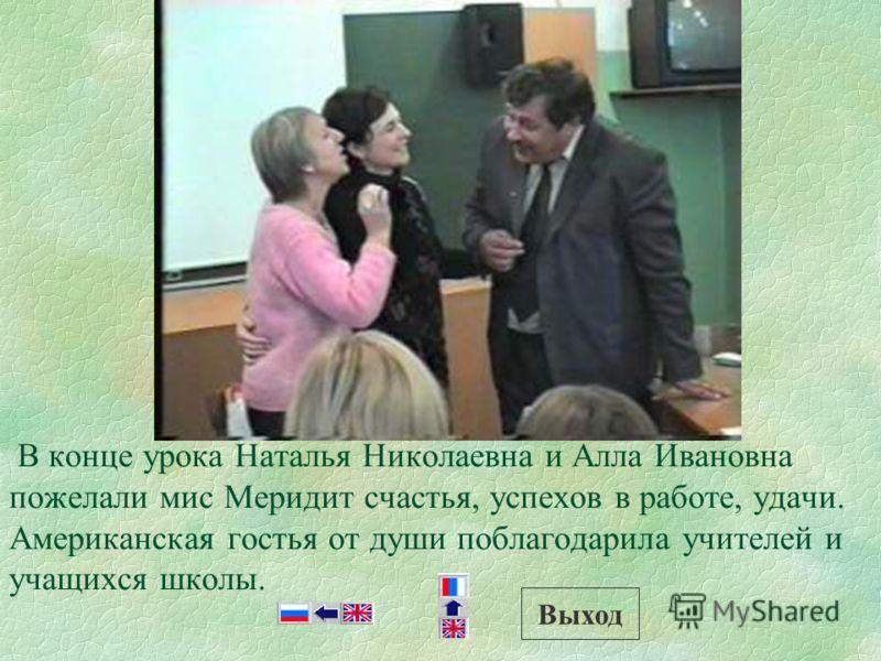 В конце урока Наталья Николаевна и Алла Ивановна пожелали мис Меридит счастья, успехов в работе, удачи. Американская гостья от души поблагодарила учителей и учащихся школы. Выход