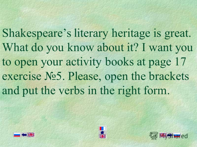 Shakespeares literary heritage is great. What do you know about it? I want you to open your activity books at page 17 exercise 5. Please, open the brackets and put the verbs in the right form.