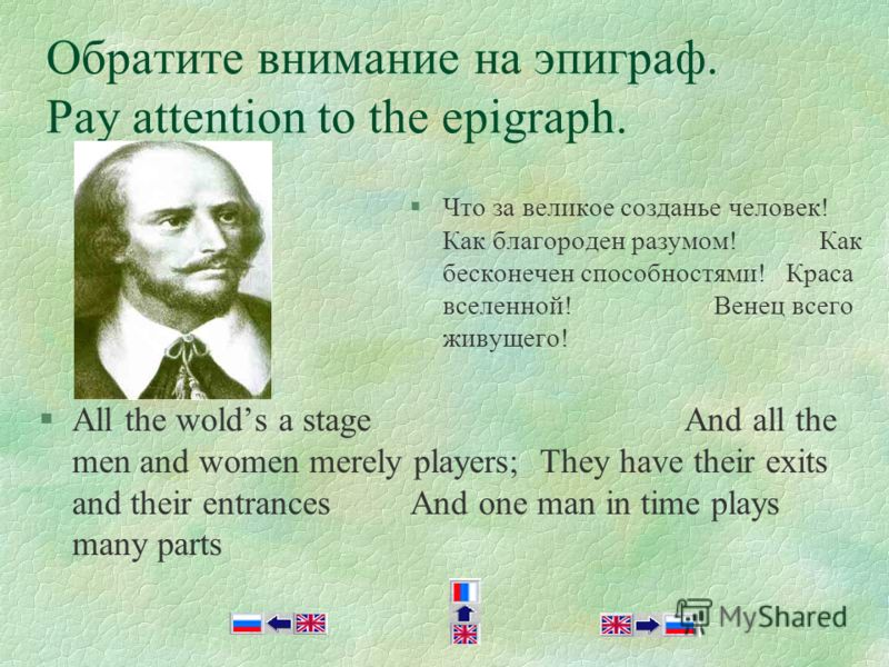 Обратите внимание на эпиграф. Pay attention to the epigraph. §All the wolds a stage And all the men and women merely players; They have their exits and their entrances And one man in time plays many parts §Что за великое созданье человек! Как благоро
