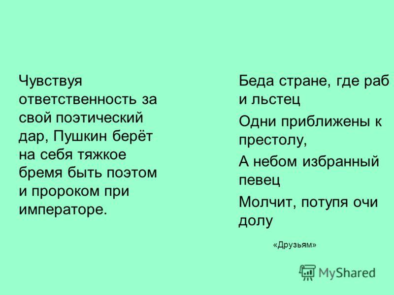 Чувствуя ответственность за свой поэтический дар, Пушкин берёт на себя тяжкое бремя быть поэтом и пророком при императоре. Беда стране, где раб и льстец Одни приближены к престолу, А небом избранный певец Молчит, потупя очи долу «Друзьям»