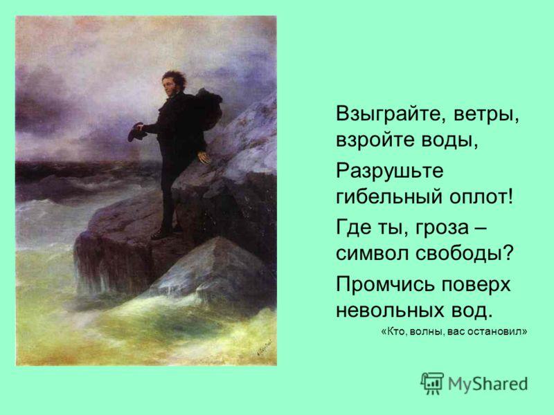Взыграйте, ветры, взройте воды, Разрушьте гибельный оплот! Где ты, гроза – символ свободы? Промчись поверх невольных вод. «Кто, волны, вас остановил»