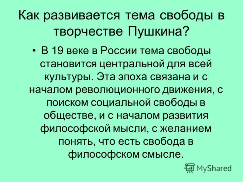Как развивается тема свободы в творчестве Пушкина? В 19 веке в России тема свободы становится центральной для всей культуры. Эта эпоха связана и с началом революционного движения, с поиском социальной свободы в обществе, и с началом развития философс