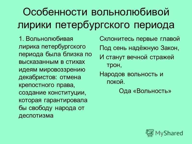 Особенности вольнолюбивой лирики петербургского периода 1. Вольнолюбивая лирика петербургского периода была близка по высказанным в стихах идеям мировоззрению декабристов: отмена крепостного права, создание конституции, которая гарантировала бы свобо