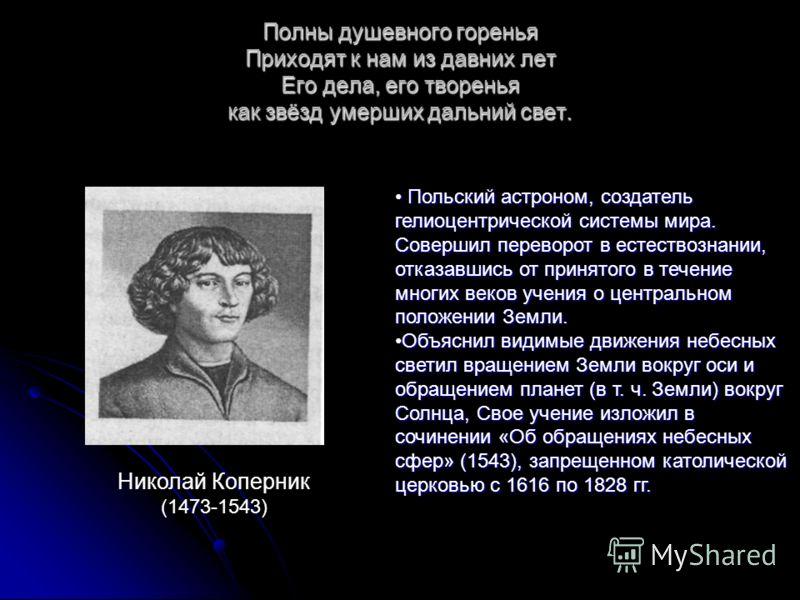 Полны душевного горенья Приходят к нам из давних лет Его дела, его творенья как звёзд умерших дальний свет. Николай Коперник (1473-1543) Польский астроном, создатель гелиоцентрической системы мира. Совершил переворот в естествознании, отказавшись от