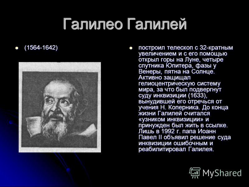 Галилео Галилей (1564-1642) (1564-1642) построил телескоп с 32-кратным увеличением и с его помощью открыл горы на Луне, четыре спутника Юпитера, фазы у Венеры, пятна на Солнце. Активно защищал гелиоцентрическую систему мира, за что был подвергнут суд