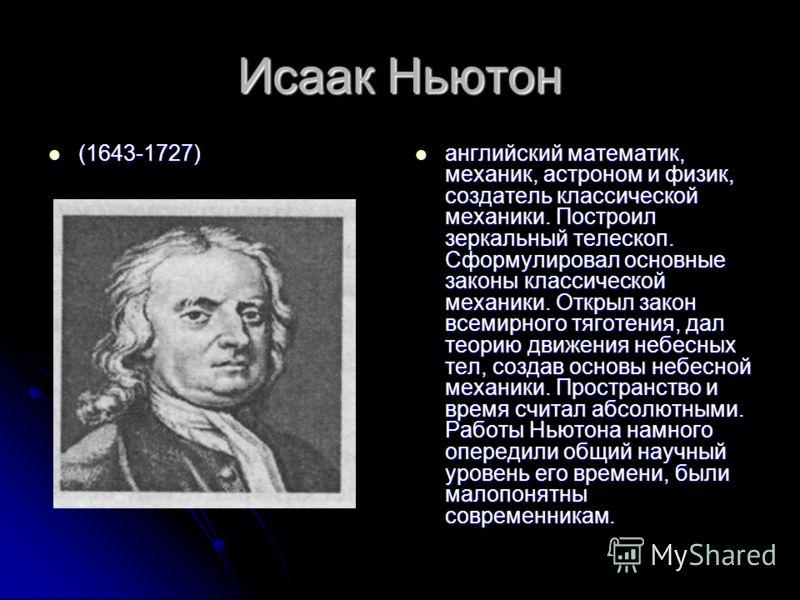 Исаак Ньютон (1643-1727) (1643-1727) английский математик, механик, астроном и физик, создатель классической механики. Построил зеркальный телескоп. Сформулировал основные законы классической механики. Открыл закон всемирного тяготения, дал теорию дв